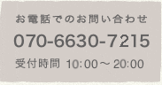お電話でのお問い合わせは070-6630-7215まで。受付時間は10:00〜20:00となります。